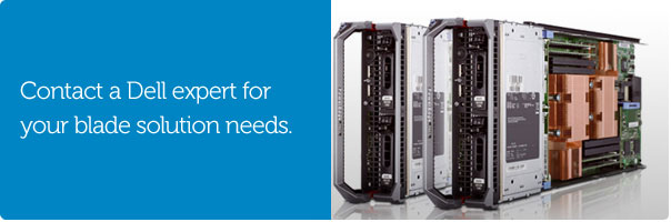 Contact a Dell expert for your blade solution needs.