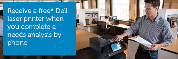 Receive a free* Dell laser printer when you complete a needs analysis by phone.