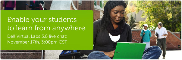 Enable your students to learn from anywhere. Dell Virtual Labs 3.0 live chat: November 17th, 3:00pm CST