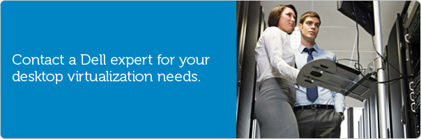 Contact a Dell expert for your desktop virtualization needs.